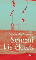 Papp Sándor Zsigmond: Semmi kis életek